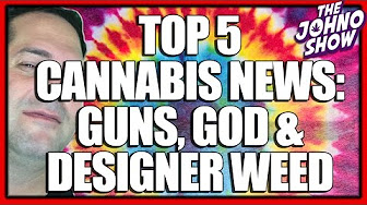 Johno Show Top 5 Cannabis News: Guns God Designer Weed
