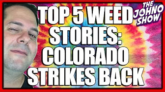 Johno Show Top 5 Cannabis News Colorado Strikes Back