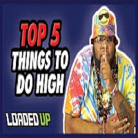 Loaded Up Top 5 Things To Do While You're High!