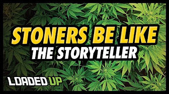Loaded Up Stoners Be Like   The Storyteller